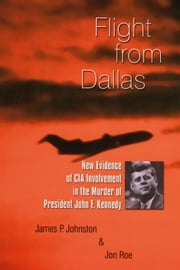 Flight from Dallas: New Evidence of CIA Involvement in the Murder of President John F. Kennedy ebook by Johnston, James P.