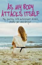 As my body attacks itself - My journey with autoimmune disease, chronic pain & fatigue ebook by Kelly Morgan Dempewolf PhD