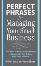 Perfect Phrases for Managing Your Small Business ebook by Robert Bacal, Nancy Moore