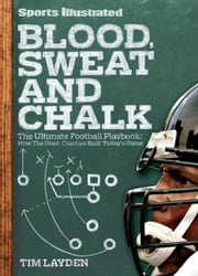 Sports Illustrated Blood, Sweat and Chalk - The Ultimate Football Playbook: How the Great Coaches Built Today's Game ebook by Tim Layden