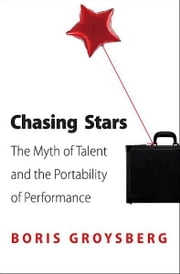 Chasing Stars - The Myth of Talent and the Portability of Performance ebook by Boris Groysberg
