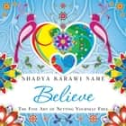 Believe - The Fine Art of Setting Yourself Free ebook by Shadya Karawi Name