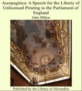 Areopagitica: A Speech for the Liberty of Unlicensed Printing to the Parliament of England ebook by John Milton