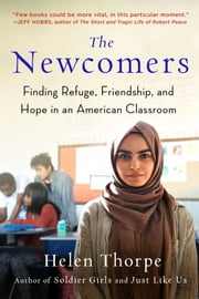 The Newcomers - Finding Refuge, Friendship, and Hope in an American Classroom ebook by Helen Thorpe