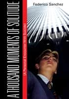 A Thousand Moments of Solitude - (A Personal Encounter With Suicide) ebook by Federico Sanchez