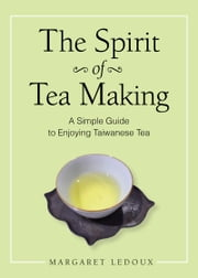 The Spirit of Tea Making - A Simple Guide to Enjoying Taiwanese Tea ebook by Margaret Ledoux