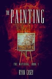 The Painting (The Watching, #1) ebook by Ryan Casey