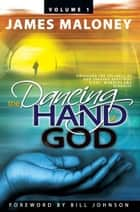 Volume 1 the Dancing Hand of God - Unveiling the Fullness of God Through Apostolic Signs, Wonders, and Miracles ebook by James Maloney, Bill Johnson