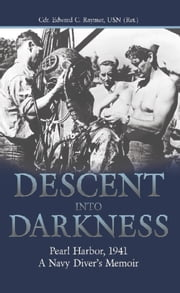Descent into Darkness - Pearl Harbor, 1941-A Navy Diver's Memoir ebook by USN Edward C. Raymer