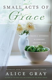 Small Acts of Grace - You Can Make a Difference in Everday, Ordinary Ways ebook by Alice Gray