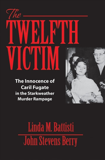 The Twelfth Victim - The Innocence of Caril Fugate in the Starkweather Murder Rampage ebook by Linda M. Battisti,John Stevens Berry