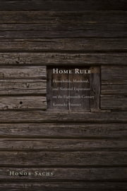 Home Rule - Households, Manhood, and National Expansion on the Eighteenth-Century Kentucky Frontier ebook by Dr. Honor Sachs