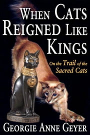 When Cats Reigned Like Kings: On the Trail of the Sacred Cats ebook by Geyer, Georgie Anne