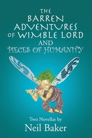 THE BARREN ADVENTURES OF WIMBLE LORD and PIECES OF HUMANITY - Two Novellas by Neil Baker ebook by Neil Baker