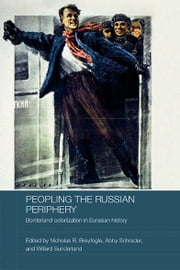 Peopling the Russian Periphery - Borderland Colonization in Eurasian History ebook by Nicholas Breyfogle,Abby Schrader,Willard Sunderland