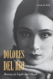 Dolores del Río - Beauty in Light and Shade ebook by Linda Hall