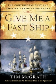 Give Me a Fast Ship - The Continental Navy and America's Revolution at Sea ebook by Tim McGrath