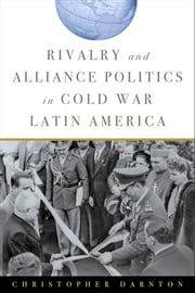 Rivalry and Alliance Politics in Cold War Latin America ebook by Christopher Darnton