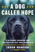 A Dog Called Hope - A Wounded Warrior and the Service Dog Who Saved Him ebook by Jason Morgan, Damien Lewis