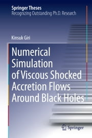 Numerical Simulation of Viscous Shocked Accretion Flows Around Black Holes ebook by Kinsuk Giri