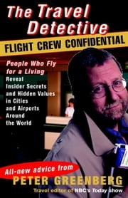 Travel Detective Flight Crew Confidential - People Who Fly for a Living Reveal Insider Secrets and Hidden Values in Cities and Airports Around the World ebook by Peter Greenberg