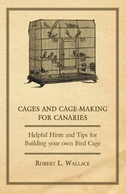 Cages and Cage-Making for Canaries - Helpful Hints and tips for Building your own Bird Cage ebook by Robert L. Wallace