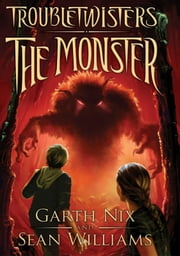 Troubletwisters Book 2: The Monster ebook by Garth Nix,Sean Williams