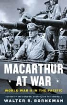 MacArthur at War - World War II in the Pacific eBook by Walter R. Borneman