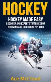 Hockey: Hockey Made Easy: Beginner and Expert Strategies For Becoming A Better Hockey Player ebook by Ace McCloud