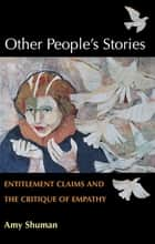Other People's Stories: Entitlement Claims and the Critique of Empathy ebook by Amy Shuman