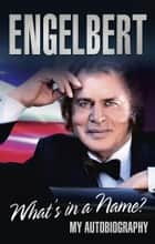 Engelbert - What's In A Name? - My Autobiography ebook by Engelbert Humperdinck