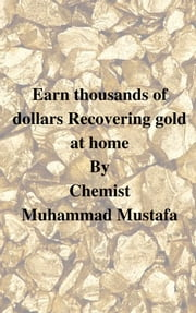 Earn thousands of dollar recovering gold at your home - scrap old CPUs in your spare time ebook by Muhammad Mustafa,Mohamed Mostafa