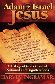Adam, Israel & Jesus - A Trilogy of God's Created, National and Begotten Sons ebook by Harvey Ingram Sr.