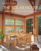 The Solar House - Passive Heating and Cooling ebook by Daniel D. Chiras