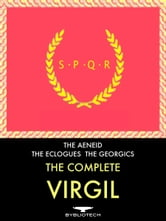 The Complete Virgil: The Aeneid, the Eclogues and the Georgics - The Aeneid, the Eclogues and the Georgics ebook by Publius Vergilius Maro (Virgil)