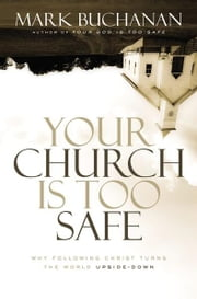 Your Church Is Too Safe - Why Following Christ Turns the World Upside-Down ebook by Mark Buchanan