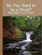 So You Want to Be a Druid? - First Steps on the Path ebook by Gladys Dinnacombe