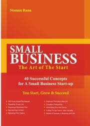 SMALL BUSINESS-The Art of The Start -40 Successful Concepts for A Small Business Start-up - You Start, Grow And Succeed ebook by Rana, Noman