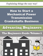 How to Start a Mechanical Power Transmission Crankshafts Business (Beginners Guide) ebook by Jami Champion,Sam Enrico