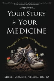Your Story Is Your Medicine - A Prescription for Healing in an Imperfect World ebook by Shelli Stanger-Nelson