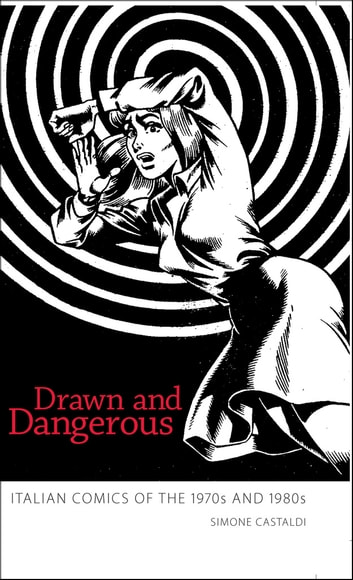 Drawn and Dangerous - Italian Comics of the 1970s and 1980s ebook by Simone Castaldi