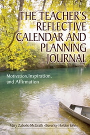 The Teacher's Reflective Calendar and Planning Journal - Motivation, Inspiration, and Affirmation ebook by Mary Zabolio McGrath,Beverley H. (Holden) Johns
