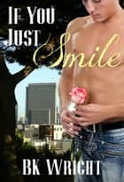 If You Just Smile ebook by BK Wright