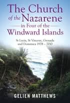 The Church of the Nazarene in Four of the Windward Islands - St Lucia, St Vincent, Grenada and Dominica 1978 – 2010 ebook by Gelien Matthews