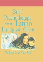 Brief Psychotherapy with the Latino Immigrant Client ebook by Marlene D De Rios