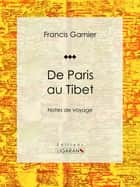 De Paris au Tibet - Notes de voyage ebook by Francis Garnier, Léon Garnier, Ligaran