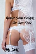 Gender Swap Wedding: The Next Bride ebook by Jill Soft