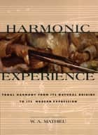 Harmonic Experience - Tonal Harmony from Its Natural Origins to Its Modern Expression ebook by W. A. Mathieu