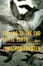 The End of the End of the Earth - Essays ebook by Jonathan Franzen