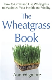 The Wheatgrass Book - How to Grow and Use Wheatgrass to Maximize Your Health and Vitality ebook by Ann Wigmore